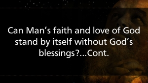Can Man's faith and love of God stand by itself without God's blessings?...cont.